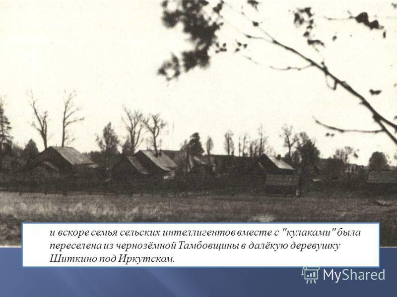 и вскоре семья сельских интеллигентов вместе с кулаками была переселена из чернозёмной Тамбовщины в далёкую деревушку Шиткино под Иркутском.