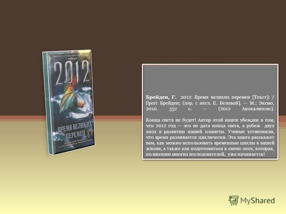 Брейден, Г. 2012: Время великих перемен [Текст]: / Грегг Брейден; (пер. с англ. Е. Беловой]. М.: Эксмо, 2010. 352 с. (2012 Апокалипсис). Конца света не будет! Автор этой книги убежден в том, что 2012 год это не дата конца света, а рубеж двух эпох в р