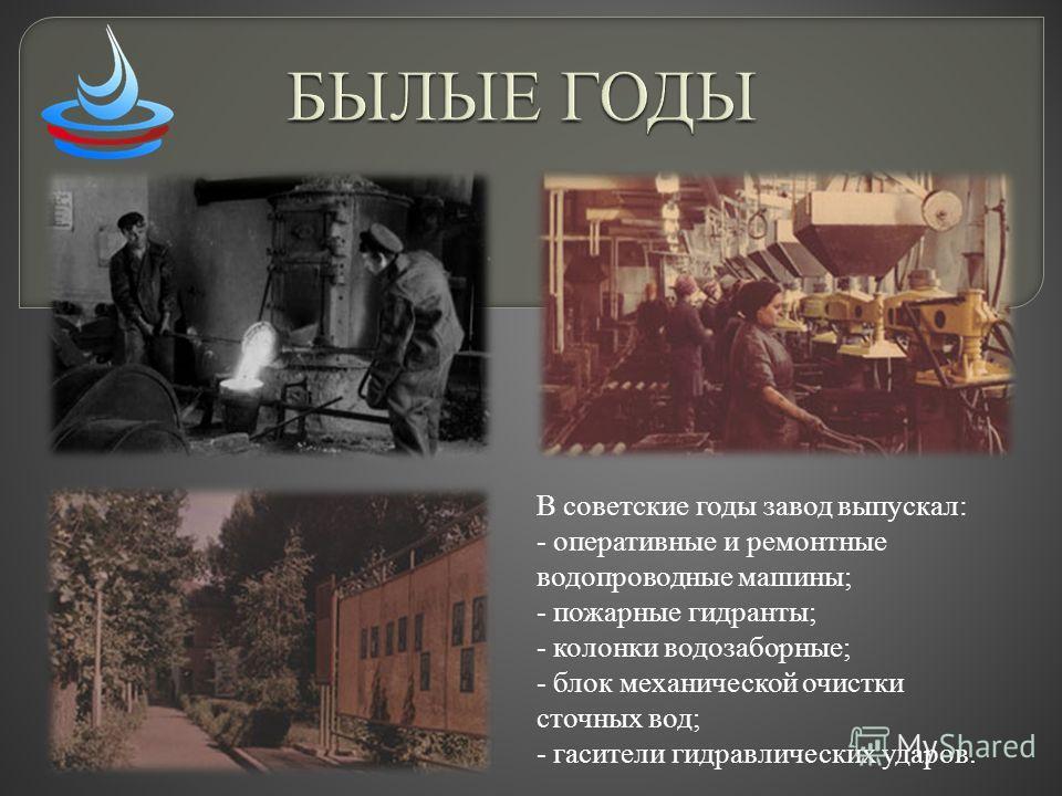 В советские годы завод выпускал: - оперативные и ремонтные водопроводные машины; - пожарные гидранты; - колонки водозаборные; - блок механической очистки сточных вод; - гасители гидравлических ударов.