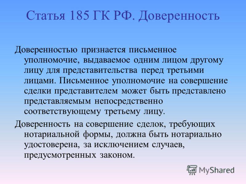 Статья 185 ГК РФ. Доверенность Доверенностью признается письменное уполномочие, выдаваемое одним лицом другому лицу для представительства перед третьими лицами. Письменное уполномочие на совершение сделки представителем может быть представлено предст