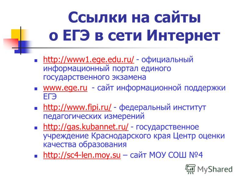 Ссылки на сайты о ЕГЭ в сети Интернет http://www1.ege.edu.ru/ - официальный информационный портал единого государственного экзамена http://www1.ege.edu.ru/ www.ege.ru - сайт информационной поддержки ЕГЭ www.ege.ru http://www.fipi.ru/ - федеральный ин