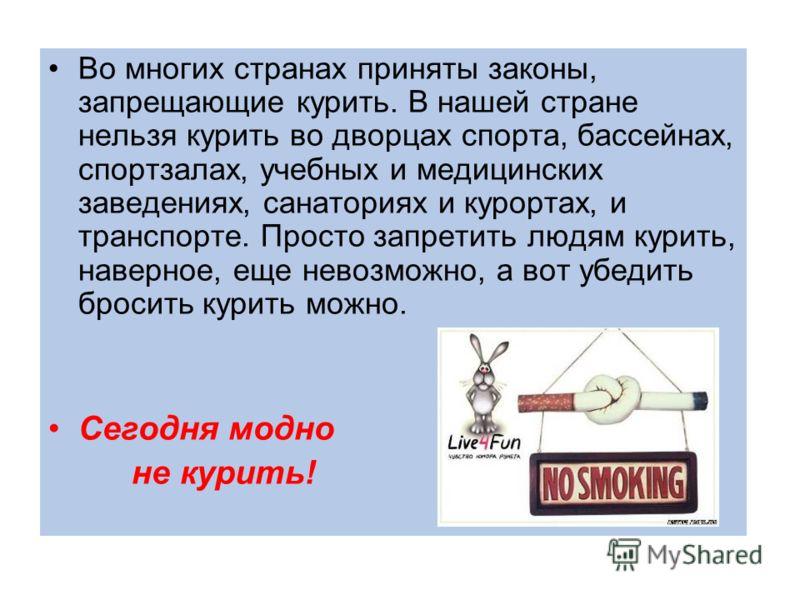 Во многих странах приняты законы, запрещающие курить. В нашей стране нельзя курить во дворцах спорта, бассейнах, спортзалах, учебных и медицинских заведениях, санаториях и курортах, и транспорте. Просто запретить людям курить, наверное, еще невозможн