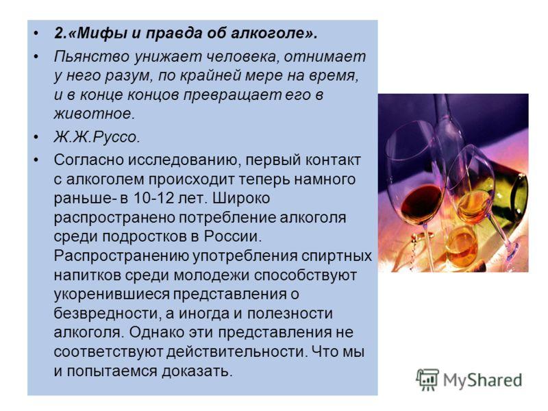 2.«Мифы и правда об алкоголе». Пьянство унижает человека, отнимает у него разум, по крайней мере на время, и в конце концов превращает его в животное. Ж.Ж.Руссо. Согласно исследованию, первый контакт с алкоголем происходит теперь намного раньше- в 10