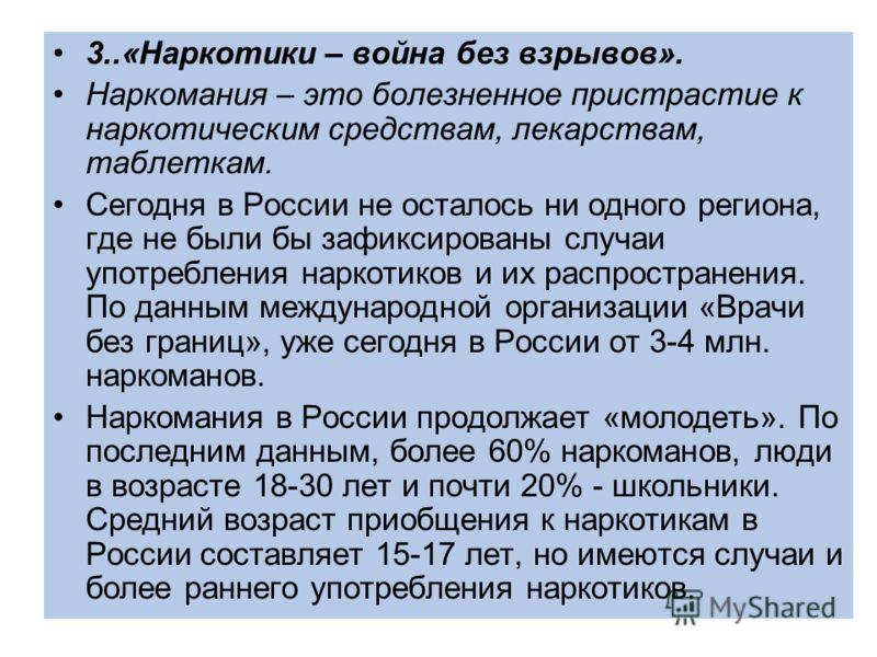 3..«Наркотики – война без взрывов». Наркомания – это болезненное пристрастие к наркотическим средствам, лекарствам, таблеткам. Сегодня в России не осталось ни одного региона, где не были бы зафиксированы случаи употребления наркотиков и их распростра