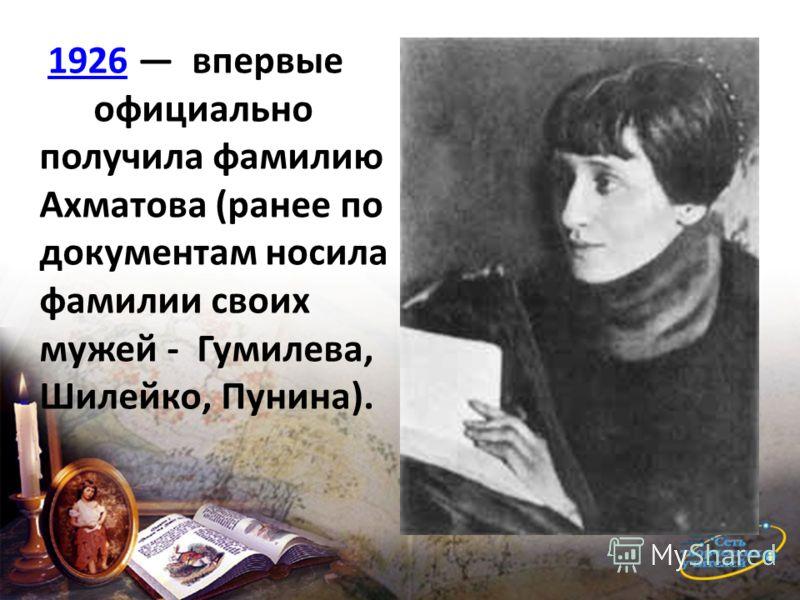 1926 впервые 1926 официально получила фамилию Ахматова (ранее по документам носила фамилии своих мужей - Гумилева, Шилейко, Пунина).