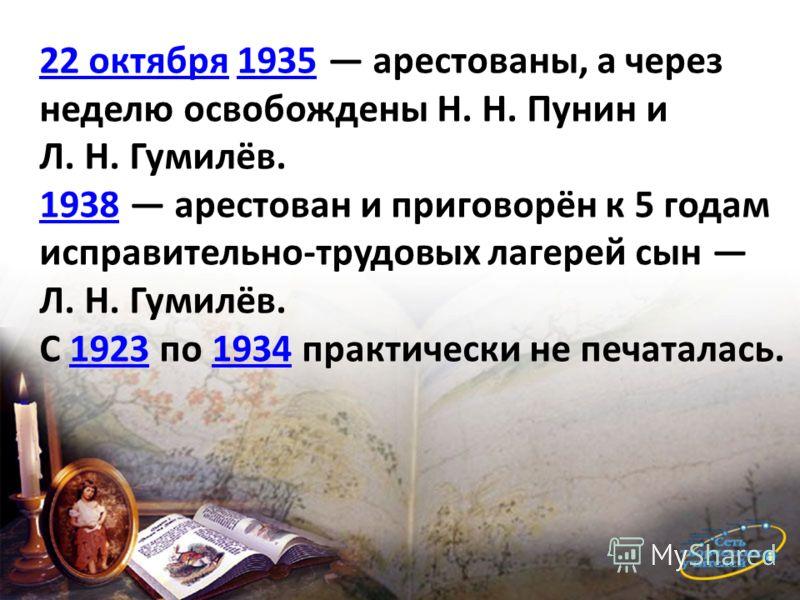 22 октября22 октября 1935 арестованы, а через неделю освобождены Н. Н. Пунин и Л. Н. Гумилёв.1935 19381938 арестован и приговорён к 5 годам исправительно-трудовых лагерей сын Л. Н. Гумилёв. С 1923 по 1934 практически не печаталась.19231934