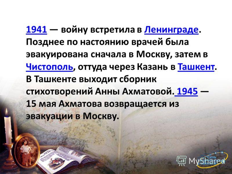 19411941 войну встретила в Ленинграде. Позднее по настоянию врачей была эвакуирована сначала в Москву, затем в Чистополь, оттуда через Казань в Ташкент. В Ташкенте выходит сборник стихотворений Анны Ахматовой. 1945 15 мая Ахматова возвращается из эва