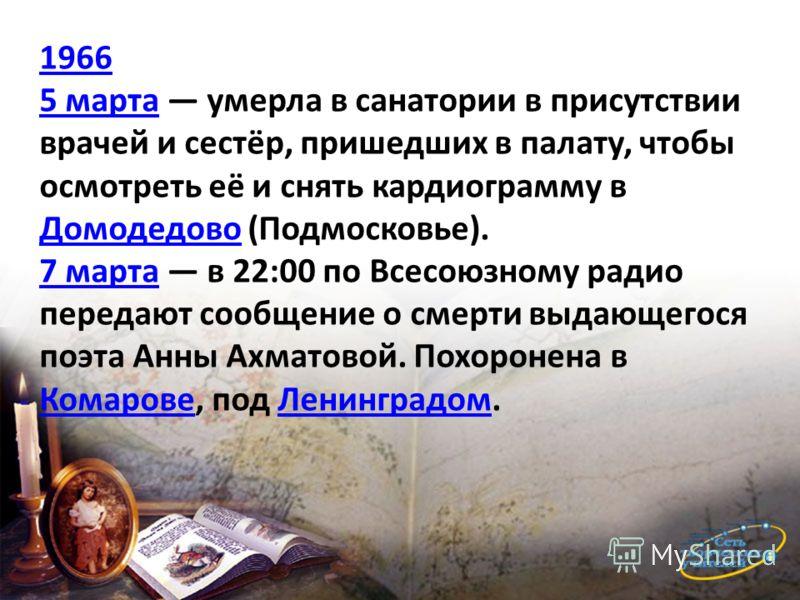 1966 5 марта5 марта умерла в санатории в присутствии врачей и сестёр, пришедших в палату, чтобы осмотреть её и снять кардиограмму в Домодедово (Подмосковье). Домодедово 7 марта7 марта в 22:00 по Всесоюзному радио передают сообщение о смерти выдающего