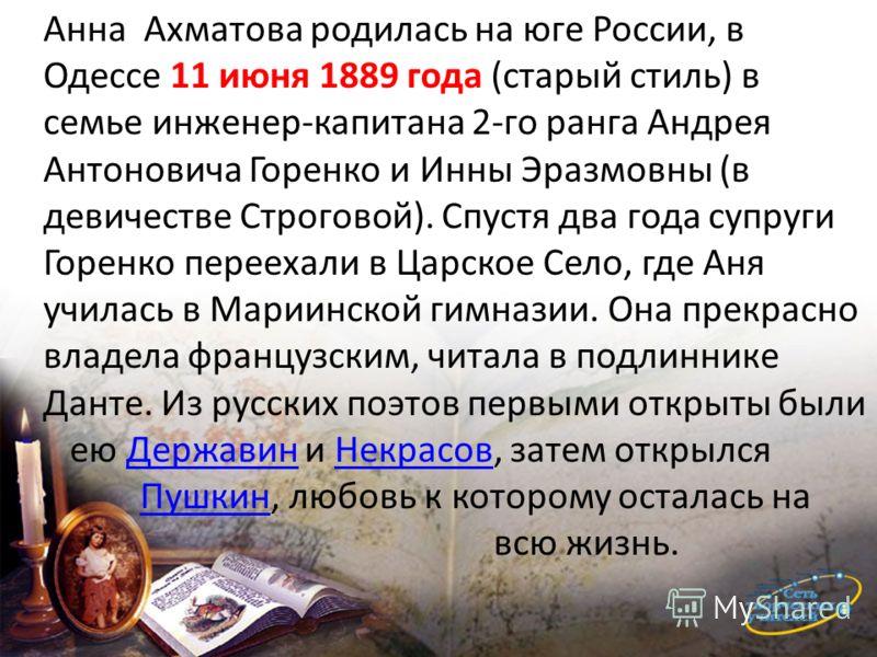Анна Ахматова родилась на юге России, в Одессе 11 июня 1889 года (старый стиль) в семье инженер-капитана 2-го ранга Андрея Антоновича Горенко и Инны Эразмовны (в девичестве Строговой). Спустя два года супруги Горенко переехали в Царское Село, где Аня