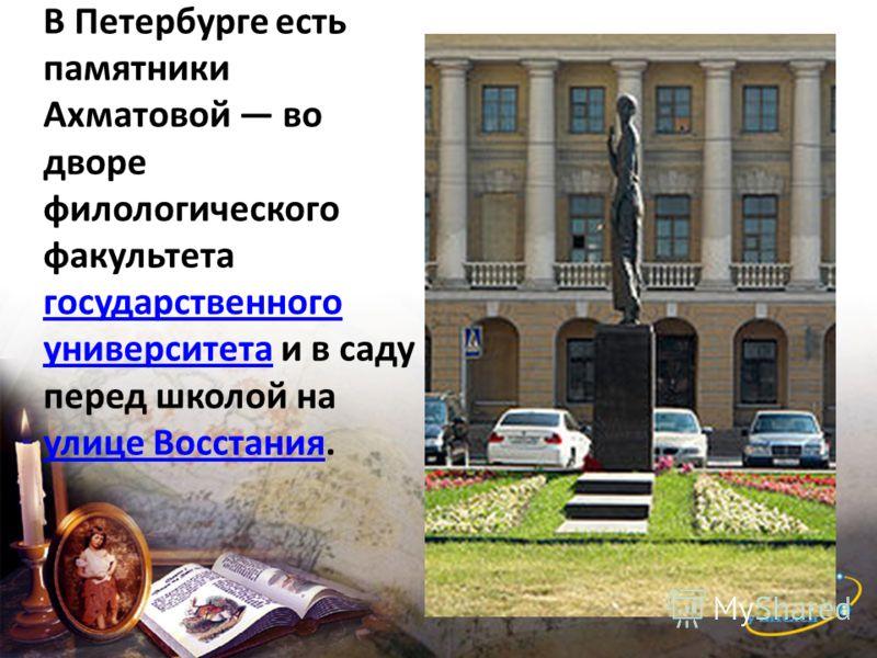 В Петербурге есть памятники Ахматовой во дворе филологического факультета государственного университета и в саду перед школой на улице Восстания. государственного университета улице Восстания