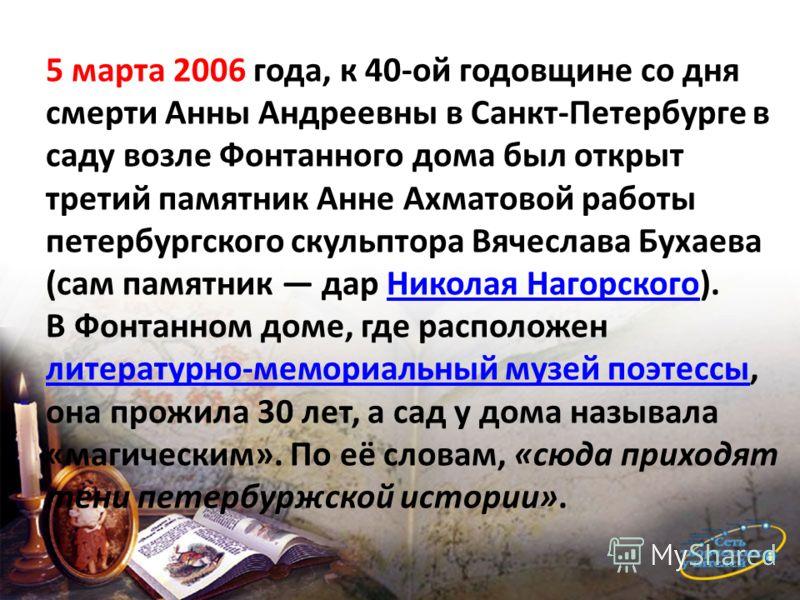 5 марта 2006 года, к 40-ой годовщине со дня смерти Анны Андреевны в Санкт-Петербурге в саду возле Фонтанного дома был открыт третий памятник Анне Ахматовой работы петербургского скульптора Вячеслава Бухаева (сам памятник дар Николая Нагорского).Никол