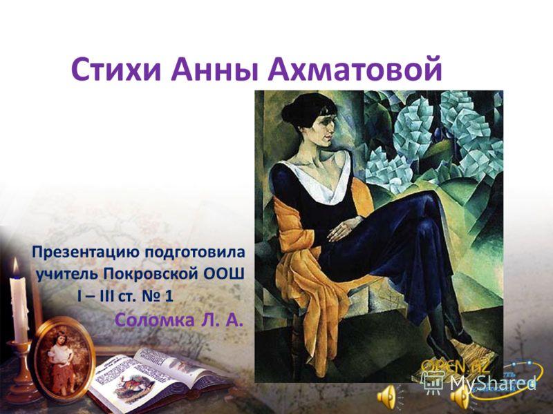 Стихи Анны Ахматовой Презентацию подготовила учитель Покровской ООШ I – III ст. 1 Соломка Л. А.