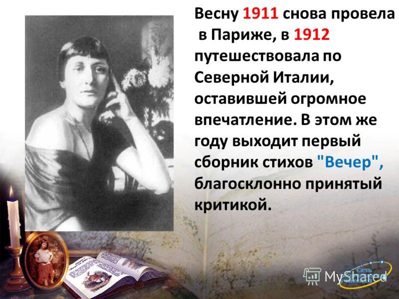 Весну 1911 снова провела в Париже, в 1912 путешествовала по Северной Италии, оставившей огромное впечатление. В этом же году выходит первый сборник стихов Вечер, благосклонно принятый критикой.
