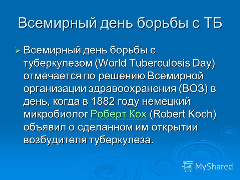 Всемирный день борьбы с ТБ Всемирный день борьбы с туберкулезом (World Tuberculosis Day) отмечается по решению Всемирной организации здравоохранения (ВОЗ) в день, когда в 1882 году немецкий микробиолог Роберт Кох (Robert Koch) объявил о сделанном им