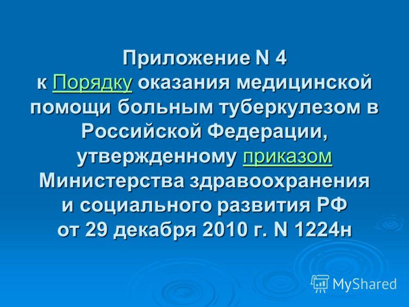 Приложение N 4 к Порядку оказания медицинской помощи больным туберкулезом в Российской Федерации, утвержденному приказом Министерства здравоохранения и социального развития РФ от 29 декабря 2010 г. N 1224н ПорядкуприказомПорядкуприказом