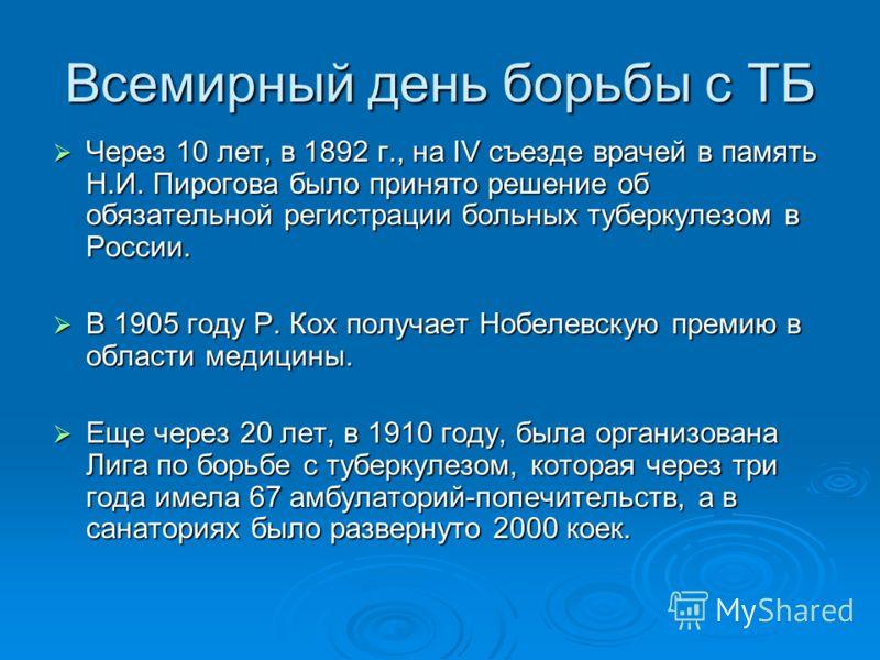 Всемирный день борьбы с ТБ Через 10 лет, в 1892 г., на IV съезде врачей в память Н.И. Пирогова было принято решение об обязательной регистрации больных туберкулезом в России. Через 10 лет, в 1892 г., на IV съезде врачей в память Н.И. Пирогова было пр