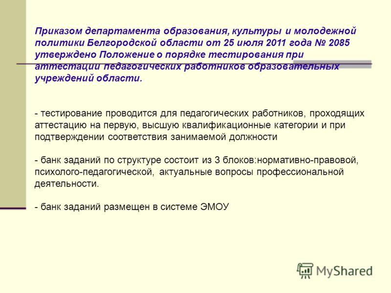 Приказом департамента образования, культуры и молодежной политики Белгородской области от 25 июля 2011 года 2085 утверждено Положение о порядке тестирования при аттестации педагогических работников образовательных учреждений области. - тестирование п