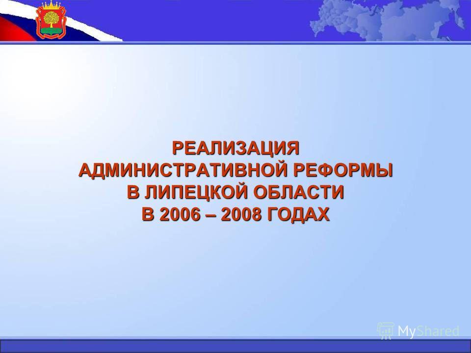 РЕАЛИЗАЦИЯ АДМИНИСТРАТИВНОЙ РЕФОРМЫ В ЛИПЕЦКОЙ ОБЛАСТИ В 2006 – 2008 ГОДАХ