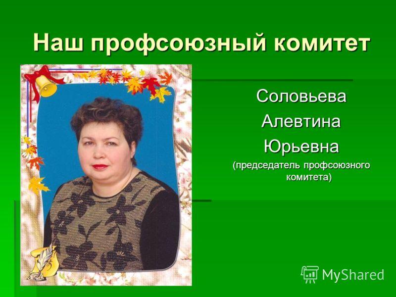 Наш профсоюзный комитет СоловьеваАлевтинаЮрьевна (председатель профсоюзного комитета)