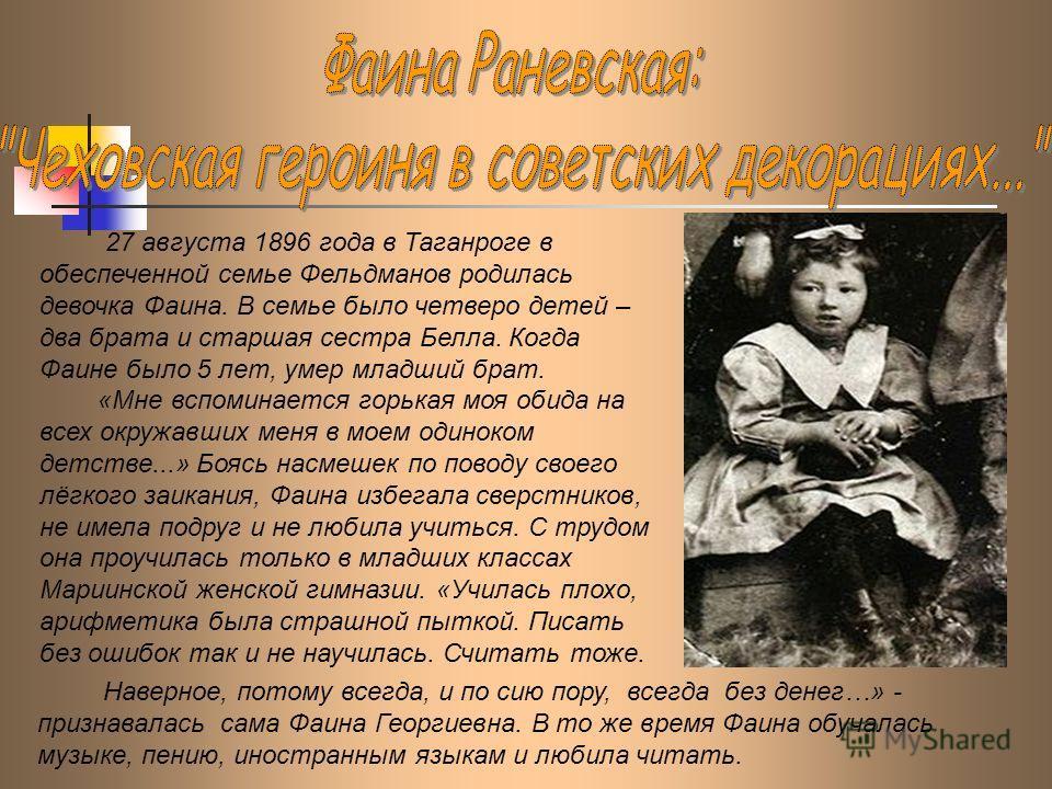 27 августа 1896 года в Таганроге в обеспеченной семье Фельдманов родилась девочка Фаина. В семье было четверо детей – два брата и старшая сестра Белла. Когда Фаине было 5 лет, умер младший брат. «Мне вспоминается горькая моя обида на всех окружавших