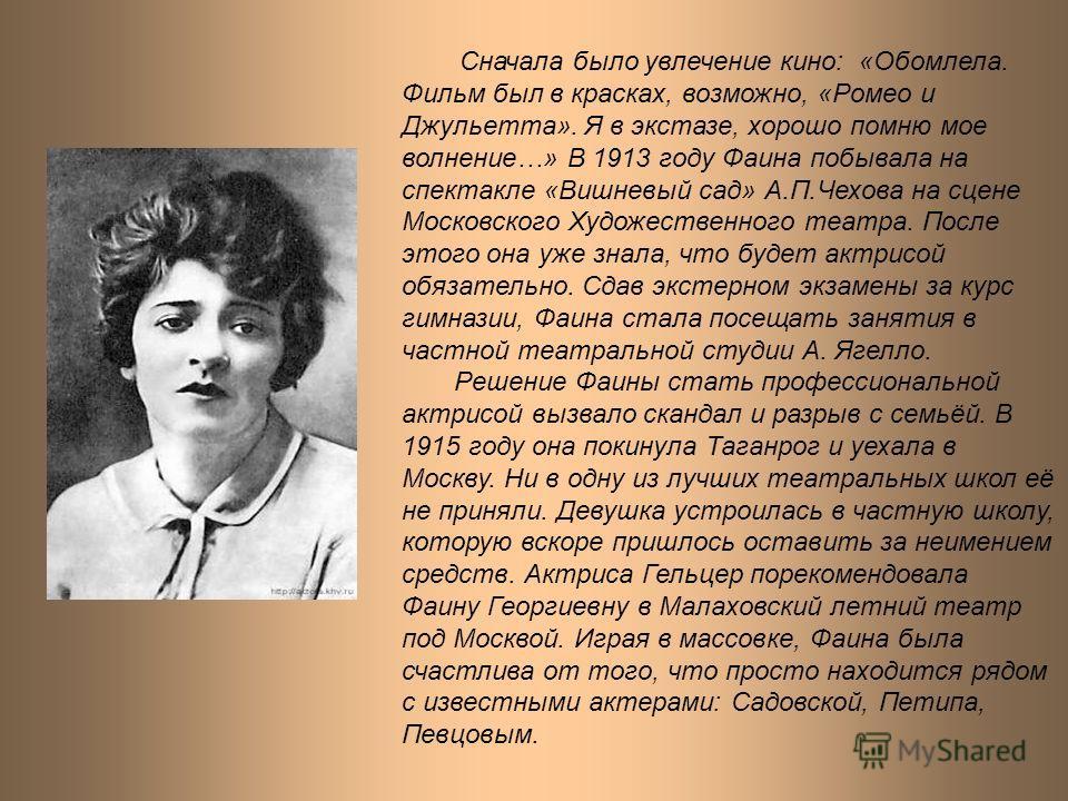 Сначала было увлечение кино: «Обомлела. Фильм был в красках, возможно, «Ромео и Джульетта». Я в экстазе, хорошо помню мое волнение…» В 1913 году Фаина побывала на спектакле «Вишневый сад» А.П.Чехова на сцене Московского Художественного театра. После