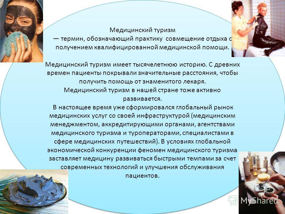 Медицинский туризм термин, обозначающий практику совмещение отдыха с получением квалифицированной медицинской помощи. Медицинский туризм имеет тысячелетнюю историю. С древних времен пациенты покрывали значительные расстояния, чтобы получить помощь от