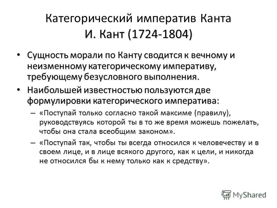 И. Кант (1724-1804) Категорический императив Канта И. Кант (1724-1804) Сущность морали по Канту сводится к вечному и неизменному категорическому императиву, требующему безусловного выполнения. Сущность морали по Канту сводится к вечному и неизменному
