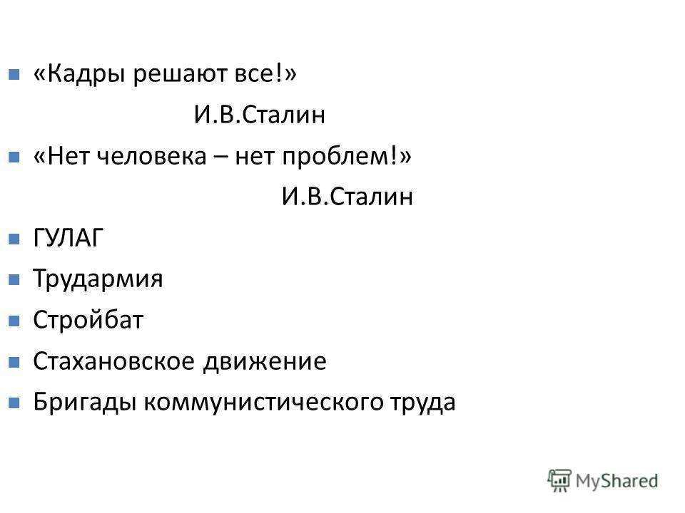 «Кадры решают все!» И.В.Сталин «Нет человека – нет проблем!» И.В.Сталин ГУЛАГ Трудармия Стройбат Стахановское движение Бригады коммунистического труда