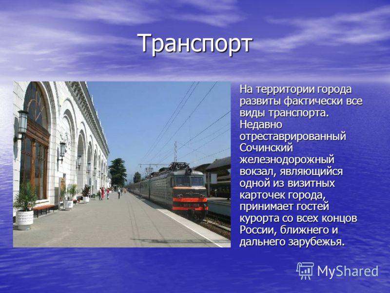 Транспорт На территории города развиты фактически все виды транспорта. Недавно отреставрированный Сочинский железнодорожный вокзал, являющийся одной из визитных карточек города, принимает гостей курорта со всех концов России, ближнего и дальнего зару