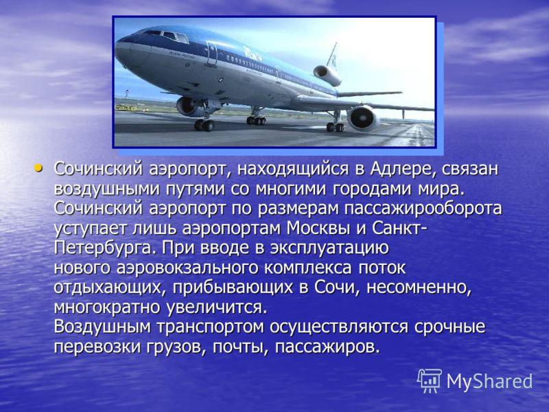 Сочинский аэропорт, находящийся в Адлере, связан воздушными путями со многими городами мира. Сочинский аэропорт по размерам пассажирооборота уступает лишь аэропортам Москвы и Санкт- Петербурга. При вводе в эксплуатацию нового аэровокзального комплекс