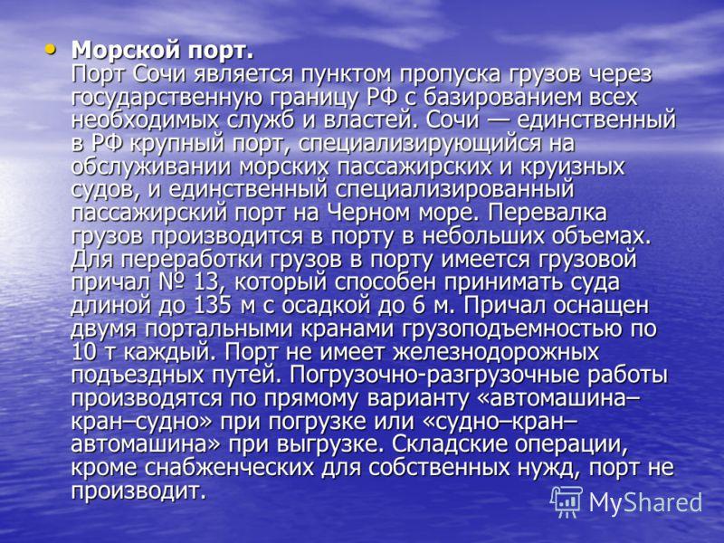 Морской порт. Порт Сочи является пунктом пропуска грузов через государственную границу РФ с базированием всех необходимых служб и властей. Сочи единственный в РФ крупный порт, специализирующийся на обслуживании морских пассажирских и круизных судов,