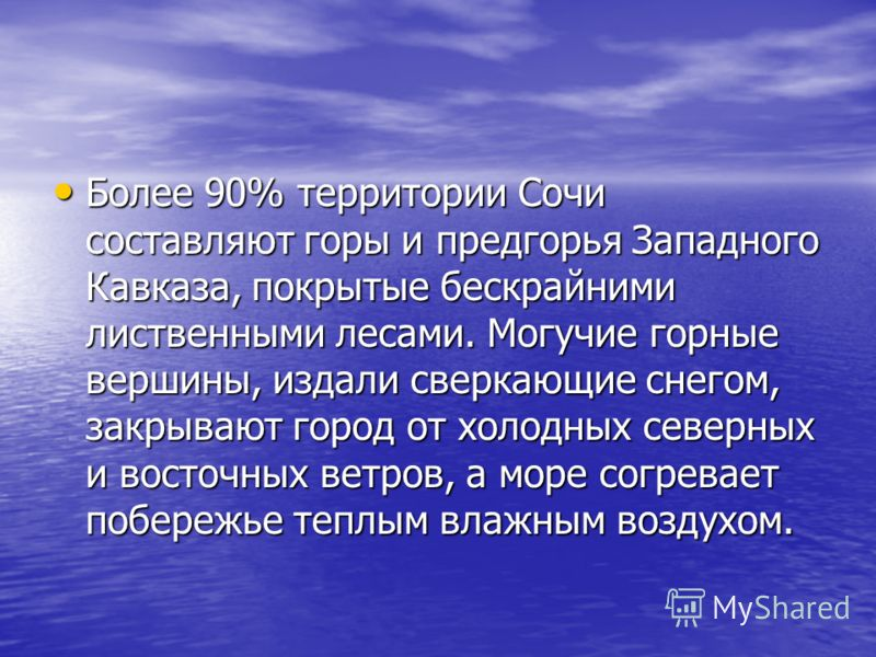 Более 90% территории Сочи составляют горы и предгорья Западного Кавказа, покрытые бескрайними лиственными лесами. Могучие горные вершины, издали сверкающие снегом, закрывают город от холодных северных и восточных ветров, а море согревает побережье те