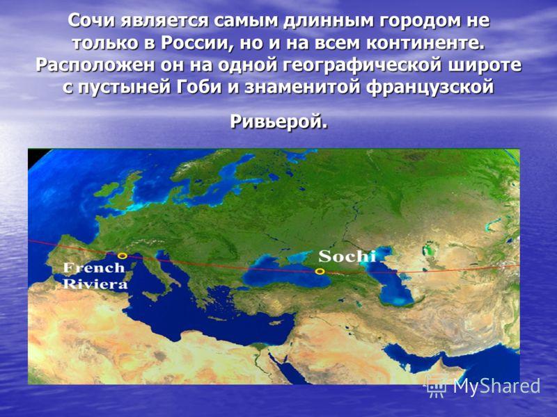 Сочи является самым длинным городом не только в России, но и на всем континенте. Расположен он на одной географической широте с пустыней Гоби и знаменитой французской Ривьерой.