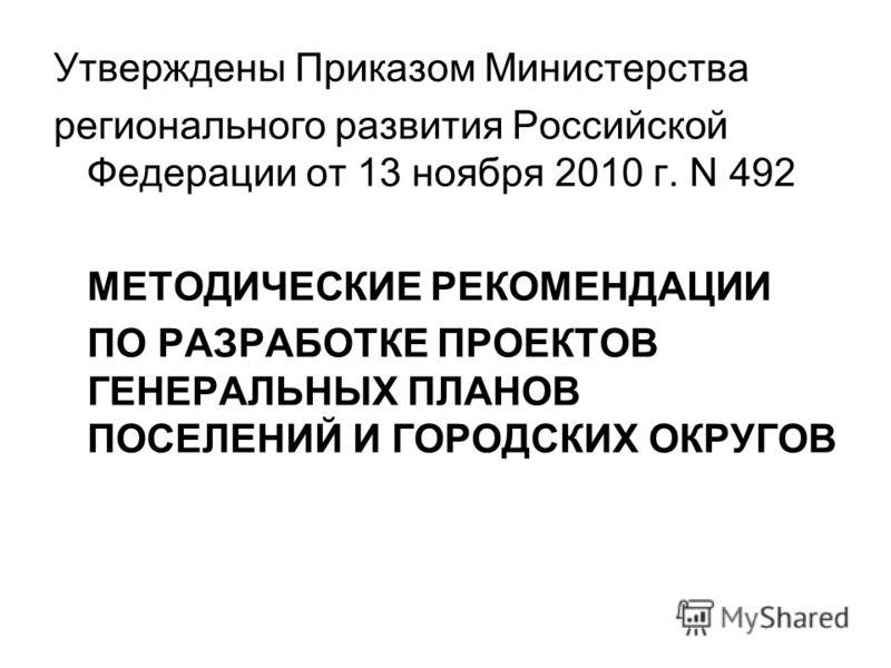Утверждены Приказом Министерства регионального развития Российской Федерации от 13 ноября 2010 г. N 492 МЕТОДИЧЕСКИЕ РЕКОМЕНДАЦИИ ПО РАЗРАБОТКЕ ПРОЕКТОВ ГЕНЕРАЛЬНЫХ ПЛАНОВ ПОСЕЛЕНИЙ И ГОРОДСКИХ ОКРУГОВ