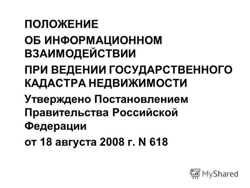 ПОЛОЖЕНИЕ ОБ ИНФОРМАЦИОННОМ ВЗАИМОДЕЙСТВИИ ПРИ ВЕДЕНИИ ГОСУДАРСТВЕННОГО КАДАСТРА НЕДВИЖИМОСТИ Утверждено Постановлением Правительства Российской Федерации от 18 августа 2008 г. N 618