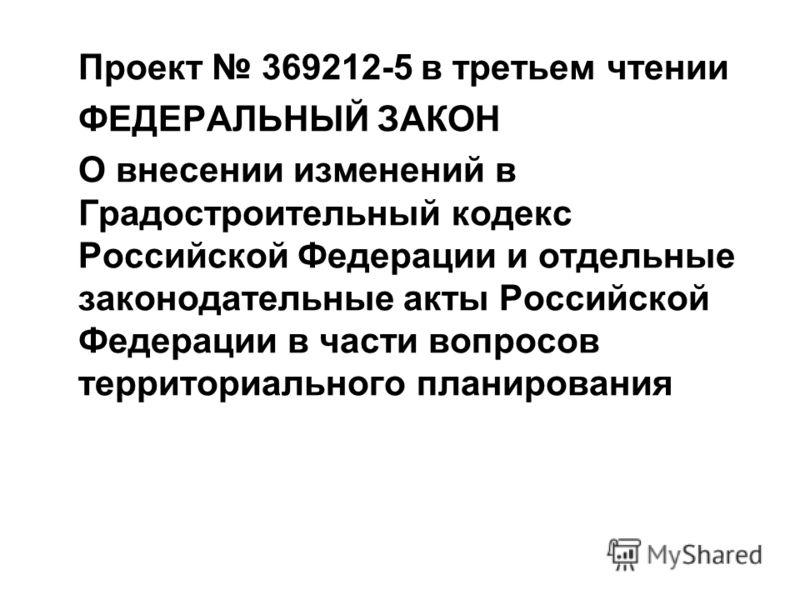 Проект 369212-5 в третьем чтении ФЕДЕРАЛЬНЫЙ ЗАКОН О внесении изменений в Градостроительный кодекс Российской Федерации и отдельные законодательные акты Российской Федерации в части вопросов территориального планирования