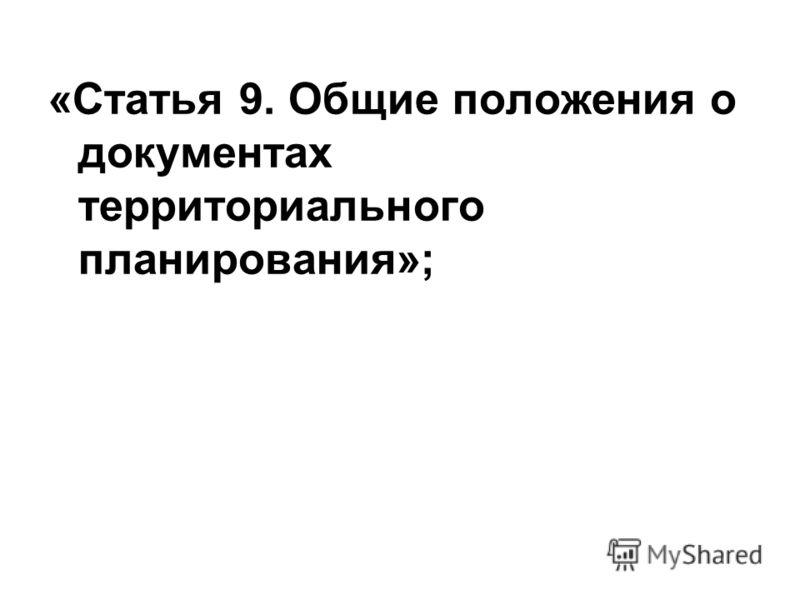 «Статья 9.Общие положения о документах территориального планирования»;