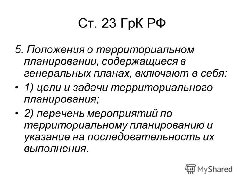 Ст. 23 ГрК РФ 5. Положения о территориальном планировании, содержащиеся в генеральных планах, включают в себя: 1) цели и задачи территориального планирования; 2) перечень мероприятий по территориальному планированию и указание на последовательность и