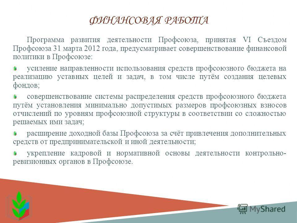 ФИНАНСОВАЯ РАБОТА Программа развития деятельности Профсоюза, принятая VI Съездом Профсоюза 31 марта 2012 года, предусматривает совершенствование финансовой политики в Профсоюзе: усиление направленности использования средств профсоюзного бюджета на ре