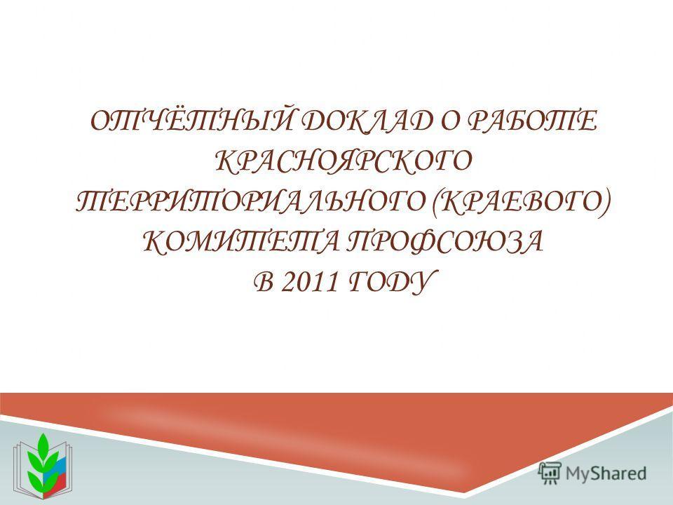 ОТЧЁТНЫЙ ДОКЛАД О РАБОТЕ КРАСНОЯРСКОГО ТЕРРИТОРИАЛЬНОГО (КРАЕВОГО) КОМИТЕТА ПРОФСОЮЗА В 2011 ГОДУ