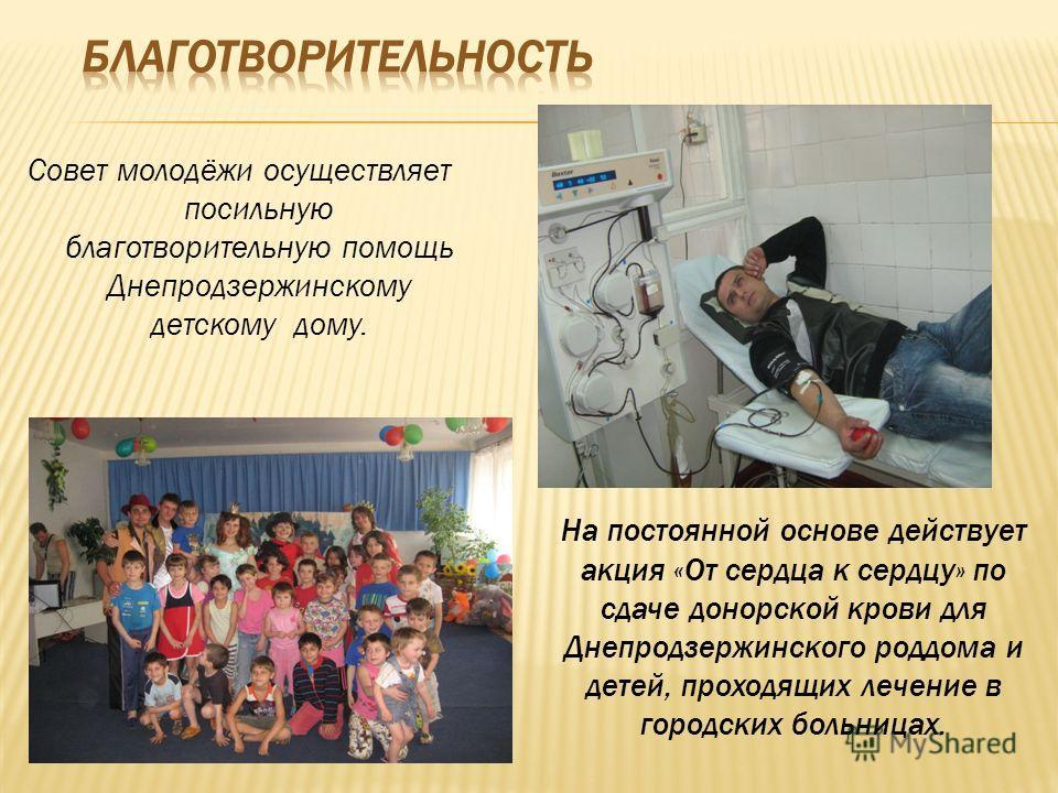 Совет молодёжи осуществляет посильную благотворительную помощь Днепродзержинскому детскому дому. На постоянной основе действует акция «От сердца к сердцу» по сдаче донорской крови для Днепродзержинского роддома и детей, проходящих лечение в городских
