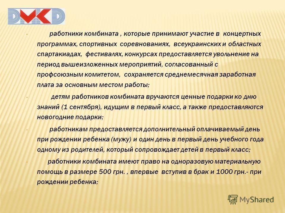 - работники комбината, которые принимают участие в концертных программах, спортивных соревнованиях, всеукраинских и областных спартакиадах, фестивалях, конкурсах предоставляется увольнение на период вышеизложенных мероприятий, согласованный с профсою