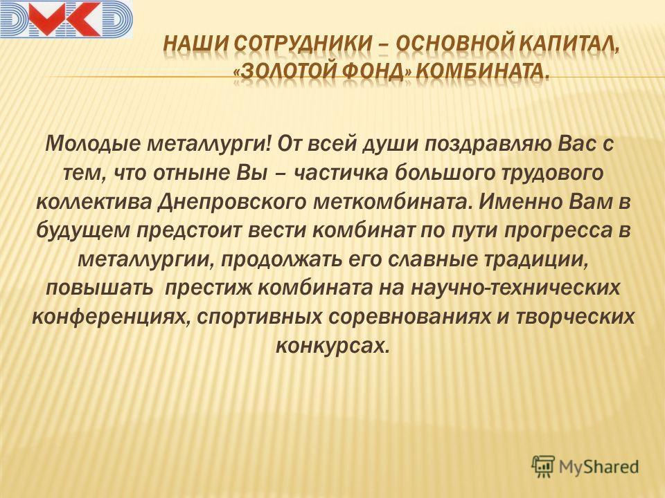 Молодые металлурги! От всей души поздравляю Вас с тем, что отныне Вы – частичка большого трудового коллектива Днепровского меткомбината. Именно Вам в будущем предстоит вести комбинат по пути прогресса в металлургии, продолжать его славные традиции, п