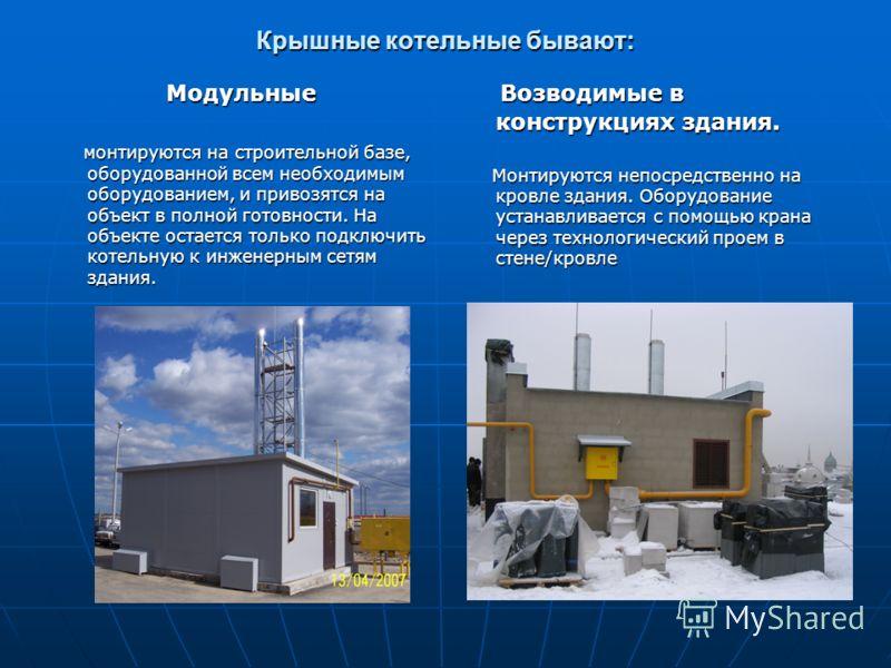 Крышные котельные бывают: Модульные монтируются на строительной базе, оборудованной всем необходимым оборудованием, и привозятся на объект в полной готовности. На объекте остается только подключить котельную к инженерным сетям здания. монтируются на