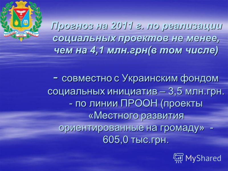 Прогноз на 2011 г. по реализации социальных проектов не менее, чем на 4,1 млн.грн(в том числе) - совместно с Украинским фондом социальных инициатив – 3,5 млн.грн. - по линии ПРООН (проекты «Местного развития ориентированные на громаду» - 605,0 тыс.гр