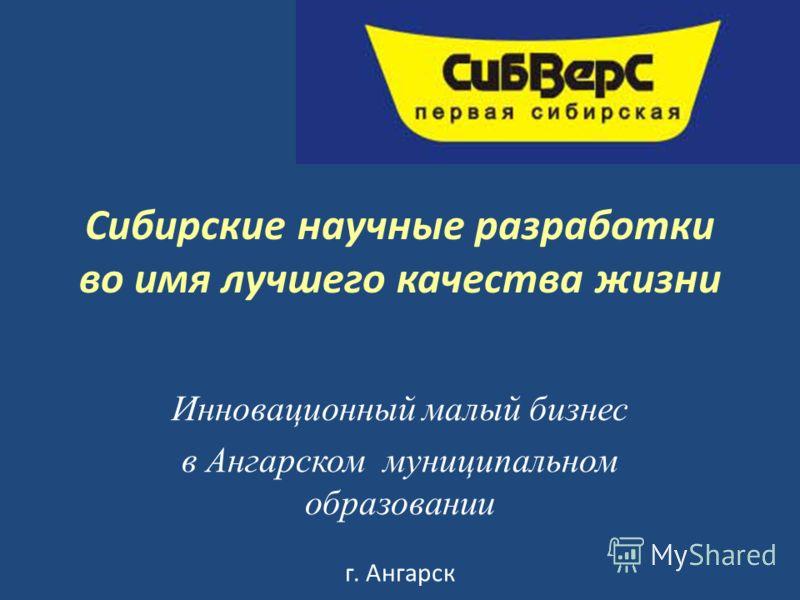 Сибирские научные разработки во имя лучшего качества жизни Инновационный малый бизнес в Ангарском муниципальном образовании г. Ангарск