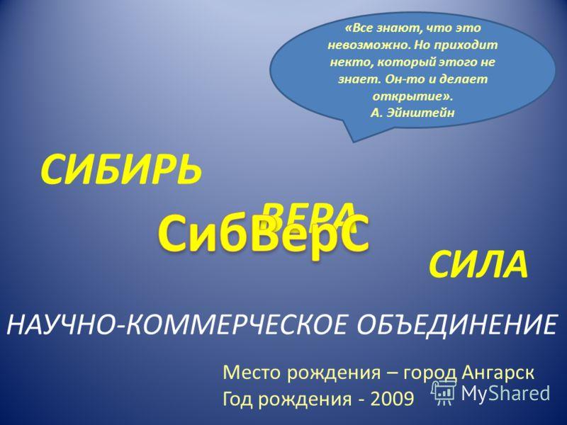 «Все знают, что это невозможно. Но приходит некто, который этого не знает. Он-то и делает открытие». А. Эйнштейн СИБИРЬ ВЕРА СИЛА НАУЧНО-КОММЕРЧЕСКОЕ ОБЪЕДИНЕНИЕ Место рождения – город Ангарск Год рождения - 2009