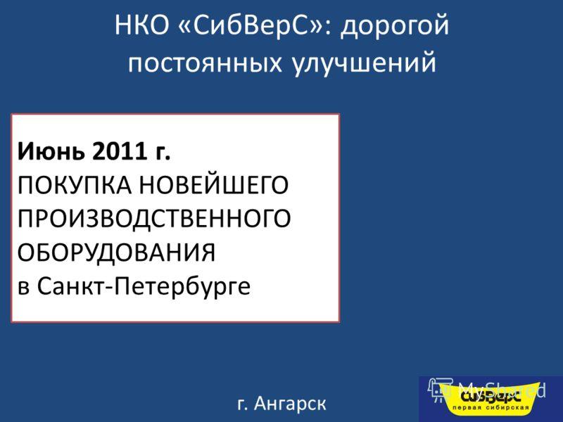 НКО «СибВерС»: дорогой постоянных улучшений г. Ангарск Июнь 2011 г. ПОКУПКА НОВЕЙШЕГО ПРОИЗВОДСТВЕННОГО ОБОРУДОВАНИЯ в Санкт-Петербурге