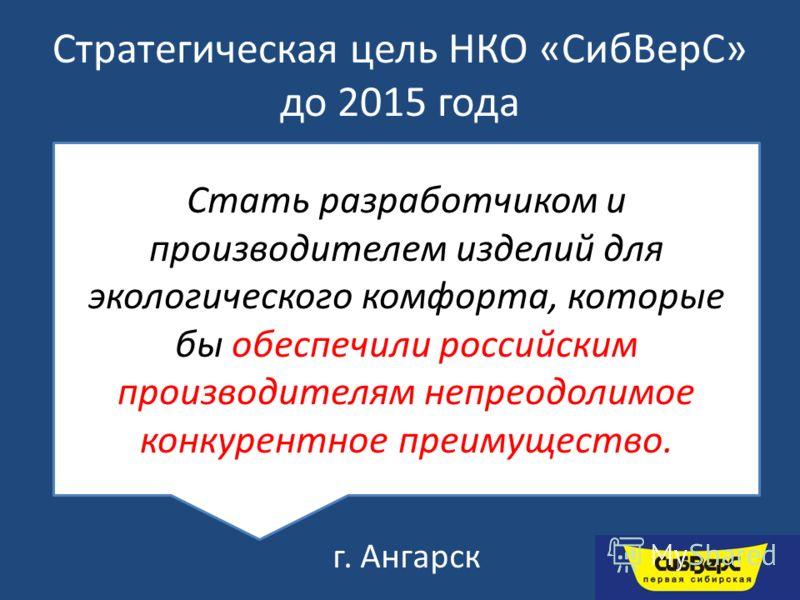 Стратегическая цель НКО «СибВерС» до 2015 года г. Ангарск Стать разработчиком и производителем изделий для экологического комфорта, которые бы обеспечили российским производителям непреодолимое конкурентное преимущество.