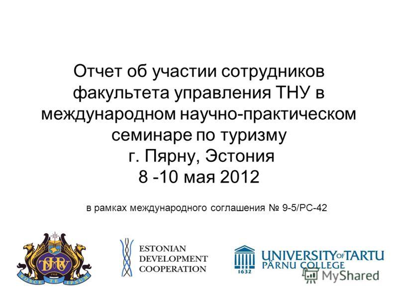 Отчет об участии сотрудников факультета управления ТНУ в международном научно-практическом семинаре по туризму г. Пярну, Эстония 8 -10 мая 2012 в рамках международного соглашения 9-5/PC-42